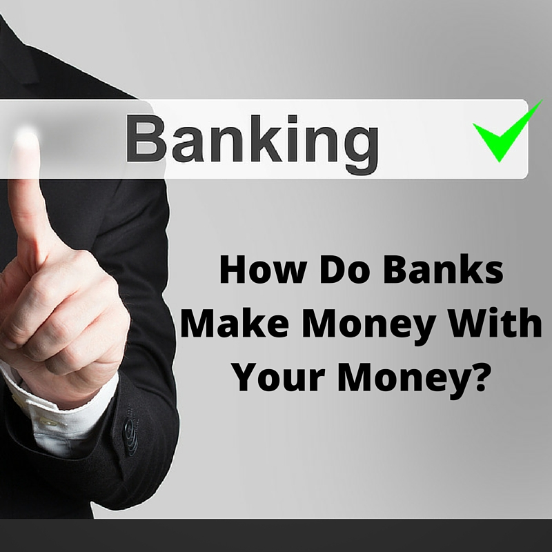 How Do Banks Make Money With Your Money?