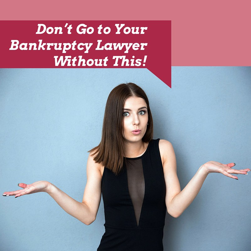 Don't Go to Your Bankruptcy Lawyer Without This!